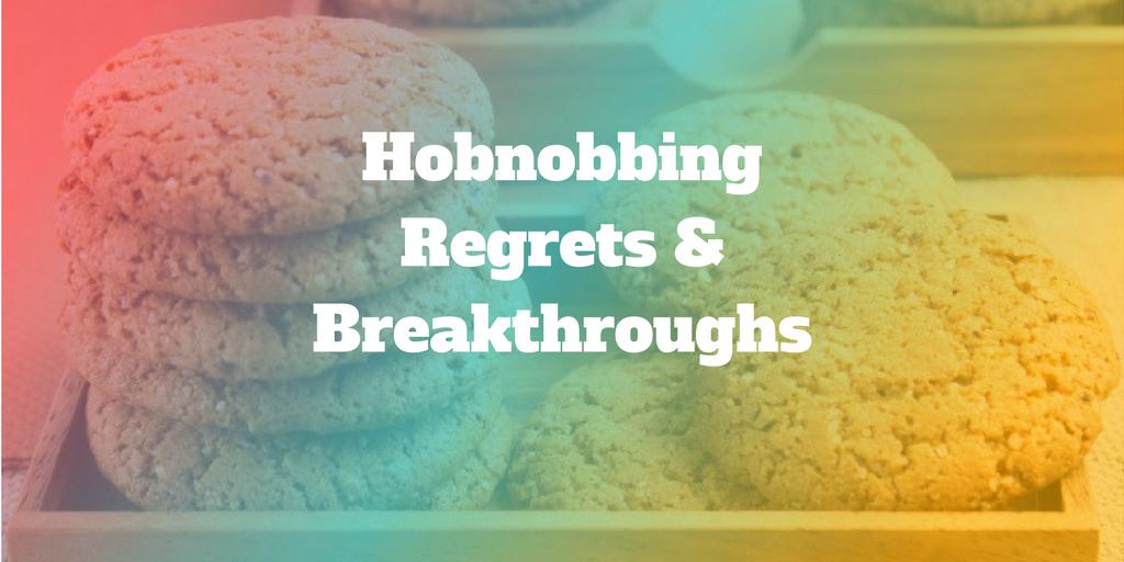 Hobnobbing: Regrets & Breakthroughs